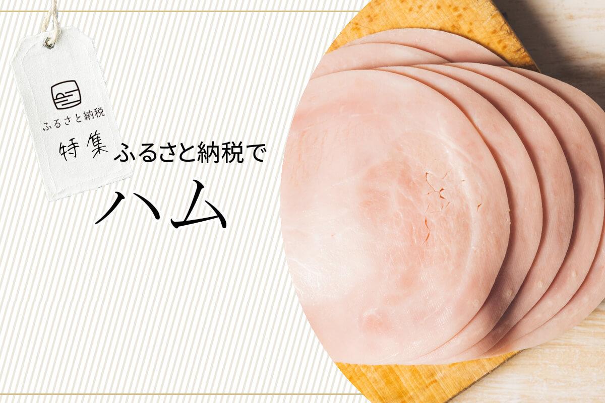 ボンレスハム、ロースハム、生ハムなど、調理してもそのままでも絶対においしいハム! ふるさと納税の返礼品で手に入る日本全国のおすすめのハム10選
